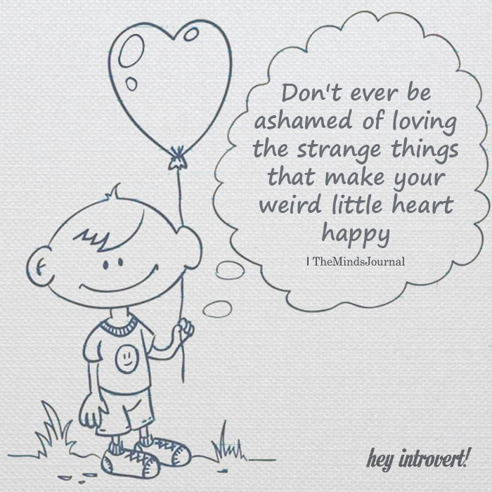 Don't ever be ashamed of loving the strange things