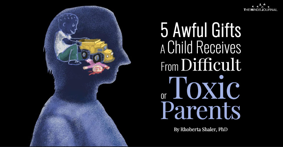 5 Awful Gifts A Child Receives From Difficult or Toxic Parents