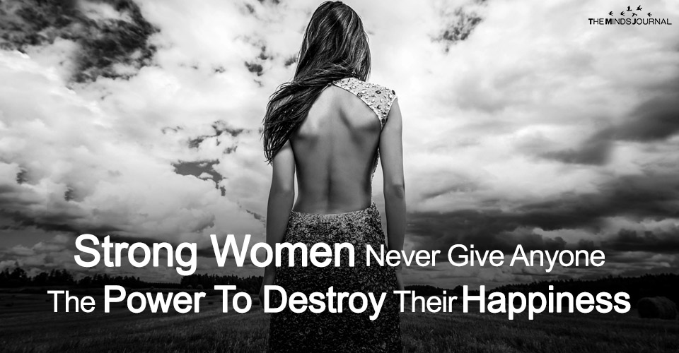 Strong Women Never Give Anyone The Power To Destroy Their Happiness