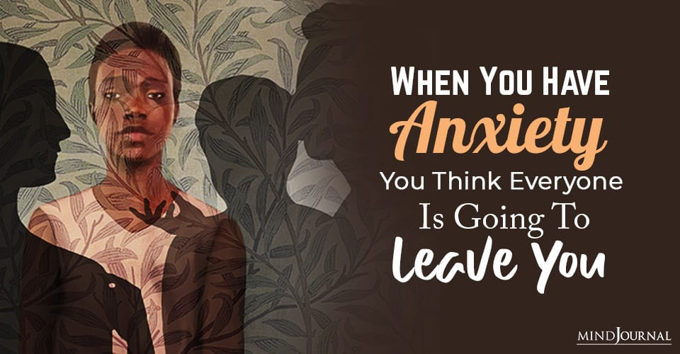 when you have anxiety you think everyone is going to leave you