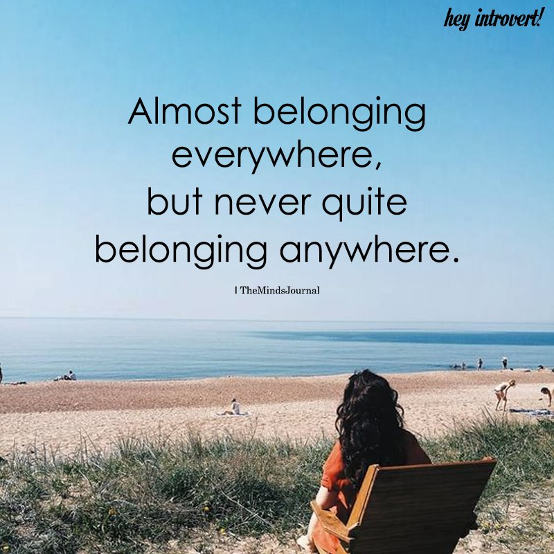 Almost Belonging Everywhere, But Never Quite Belonging Anywhere