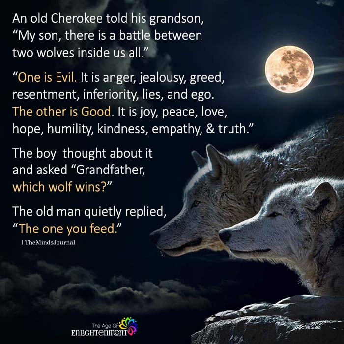 "An old Cherokee told his grandson, ""My son, there is a battle between two wolves inside us all"