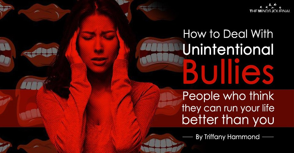 How to Deal With Unintentional Bullies Who Think They Can Run Your Life Better Than You