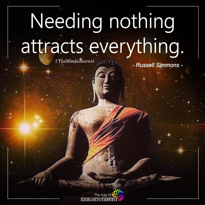 Needing nothing attracts everything.