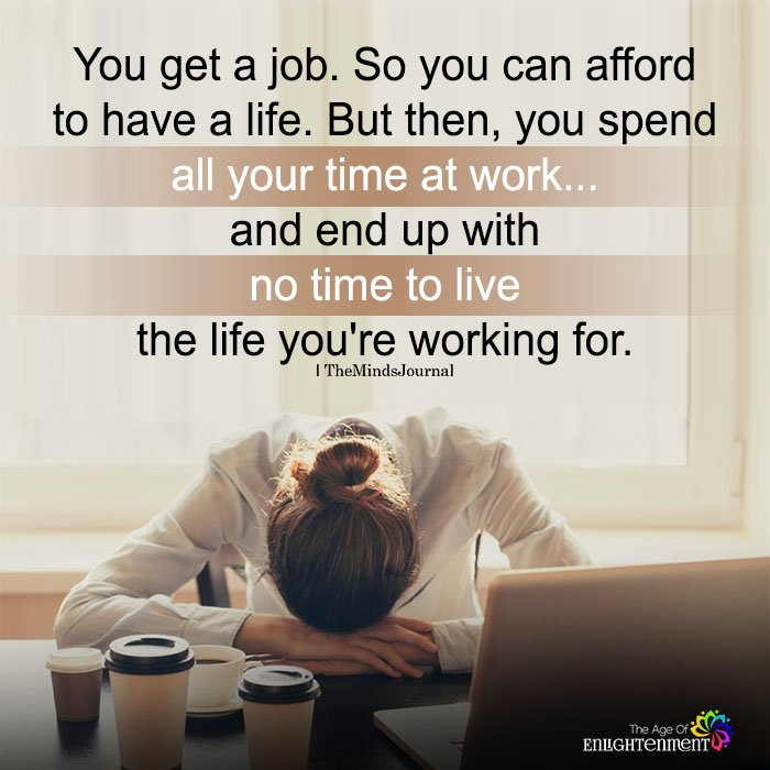 You Get A Job. So You Can Afford To Have A Life