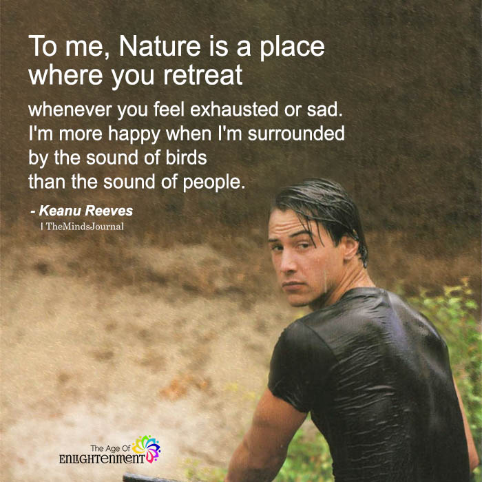 To Me, Nature Is A Place Where You Retreat