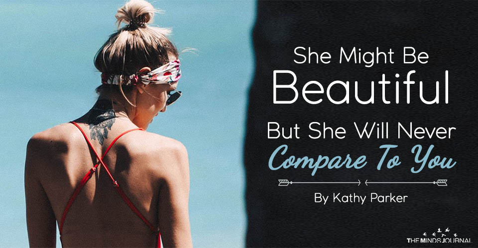 She Might Be Beautiful, But She Will Never Compare To You