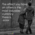 The Effect You Have On Others Is The Most Valuable Currency There Is