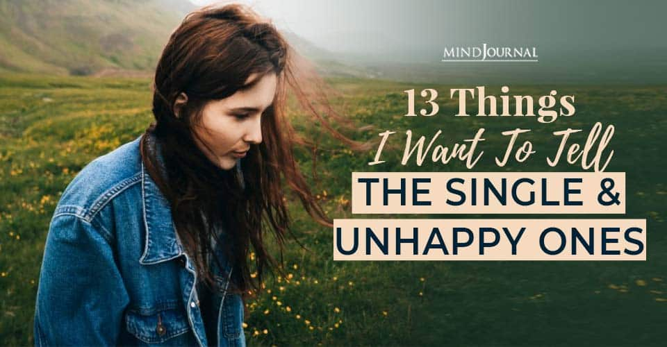 things want tell single unhappy ones