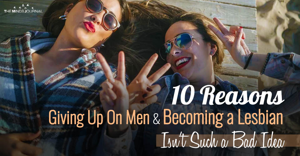 10 Reasons Giving Up On Men and Becoming a Lesbian Isn't Such a Bad Idea
