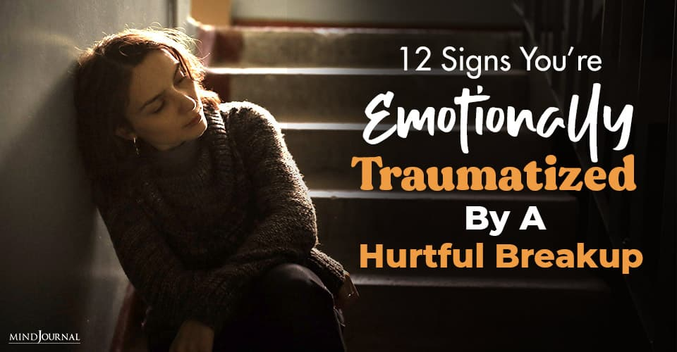 12 Signs Emotionally Traumatized Hurtful Breakup