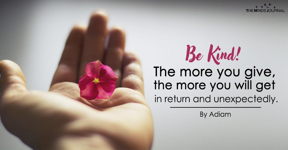 BE KIND! The more you give, the more you will get it in return and unexpectedly.
