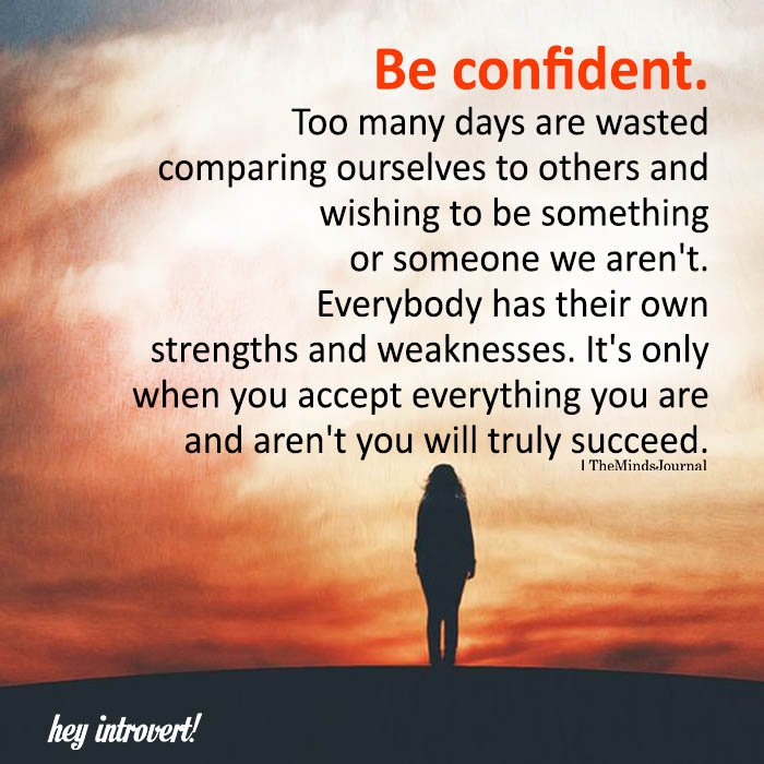 Be Confident. Too Many Days Are Wasted Comparing Ourselves To Others