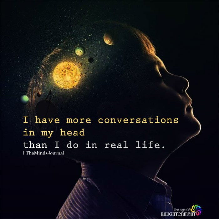 I have more conversations in my head