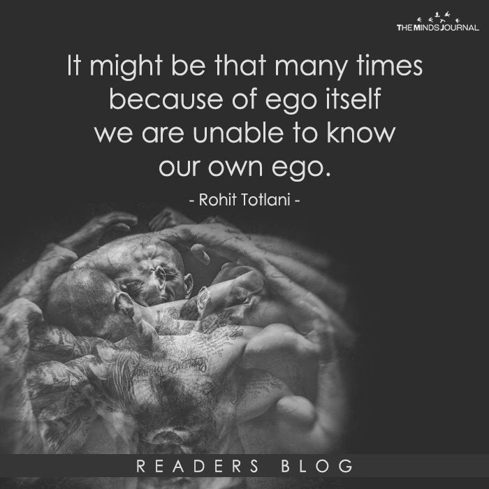 It might be that many times because of ego itself we are unable to know our own ego.