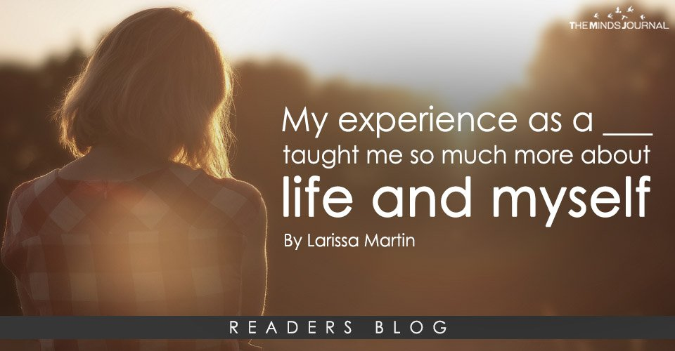 My experience as a ___ taught me so much more about life and myself