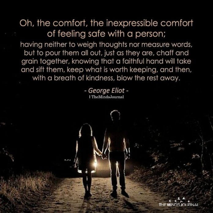 Oh, The Comfort, The Inexpressible Comfort Of Feeling Safe With A Person