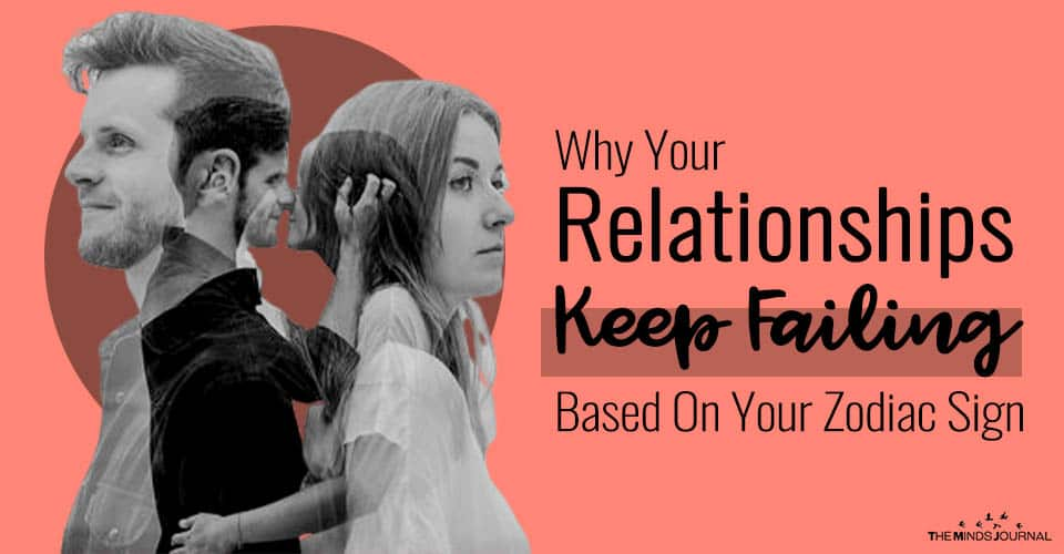 Why Your Relationships Keep Failing Based On Your Zodiac Sign