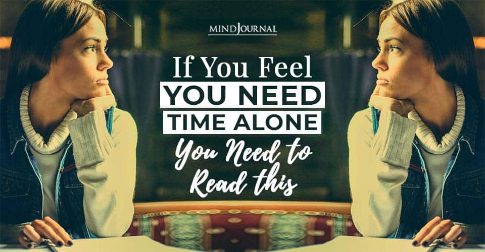 if you feel you need time alone