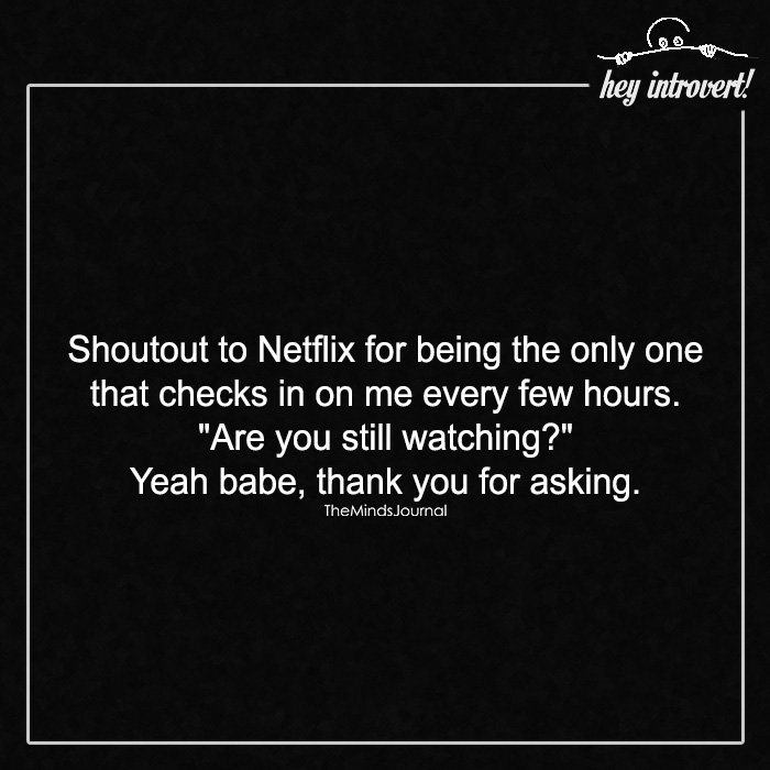 Shoutout to Netflix for being the only one that checks in on me every few hours