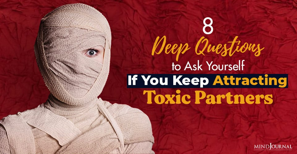 8 Deep Questions To Ask Yourself If You Keep Attracting Toxic Partners