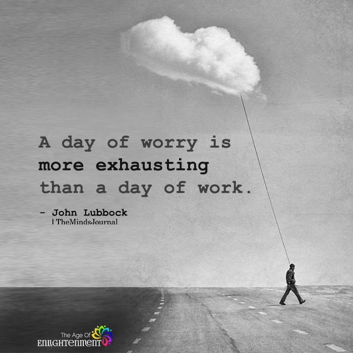A day of worry is more exhausting than a day of work