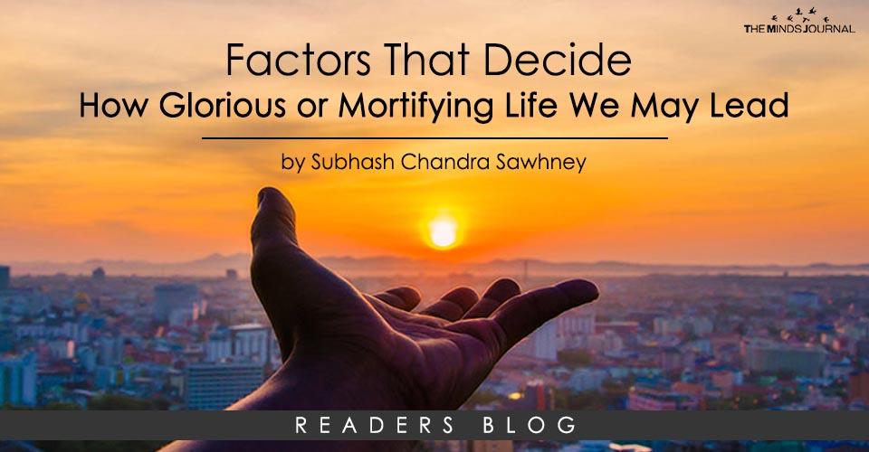 Factors that decide how glorious or mortifying life we may lead