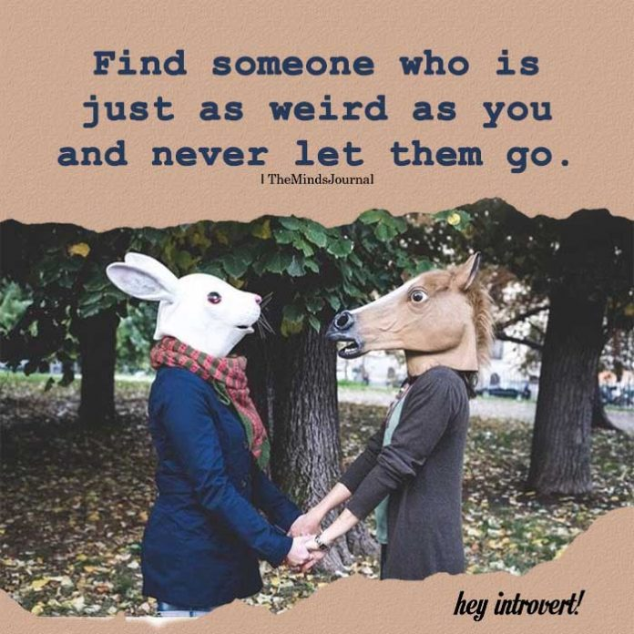 Find someone who is just as weird as you
