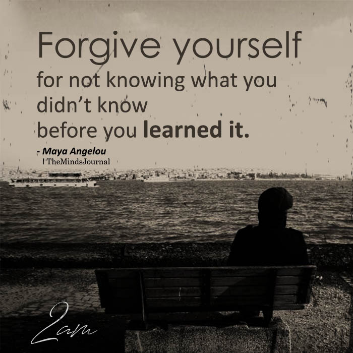 Forgive yourself for not knowing