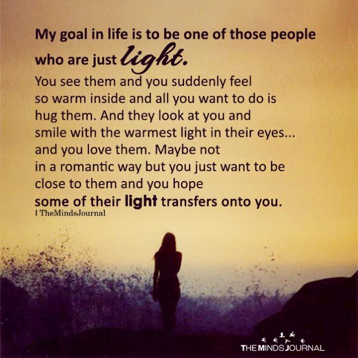 My goal in life is to be one of those people who are just light