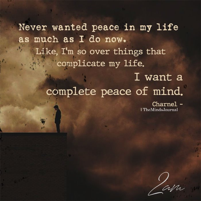 Never wanted peace in my life as much as I do now