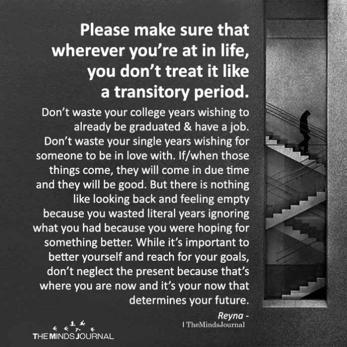 Please make sure that wherever you're at in life, you don't treat it like a transitory period