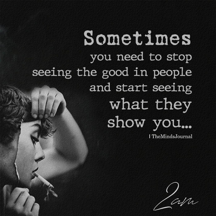 Sometimes you need to stop seeing the good in people