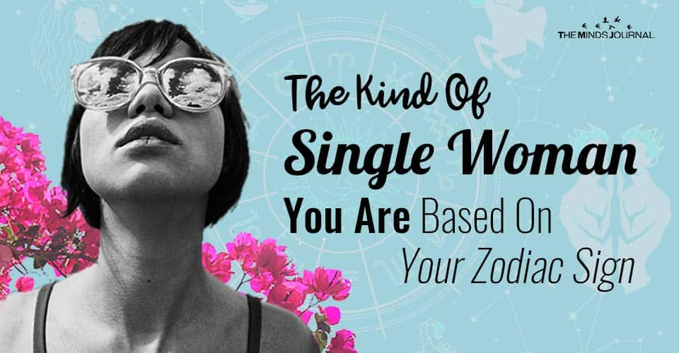 The Kind Of Single Woman You Are Based On Your Zodiac Sign