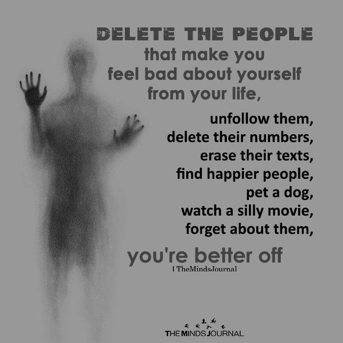 Delete the people that make you feel bad about yourself from your life,