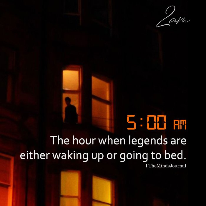 5:00 am : The Hour When Legends Are Either Waking Up Or Going To Bed