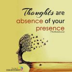 Thoughts are absence of your presence