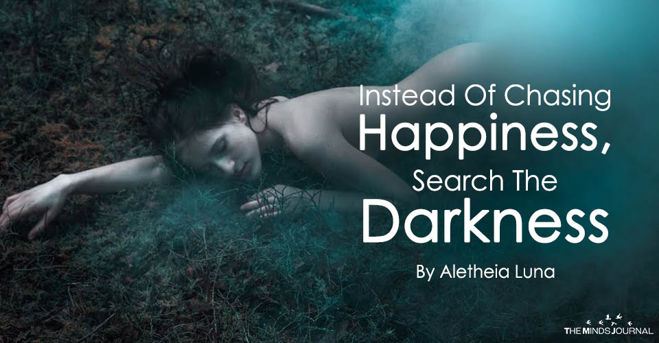 Instead Of Chasing Happiness, Search The Darkness