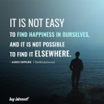It is not easy to find happiness in ourselves
