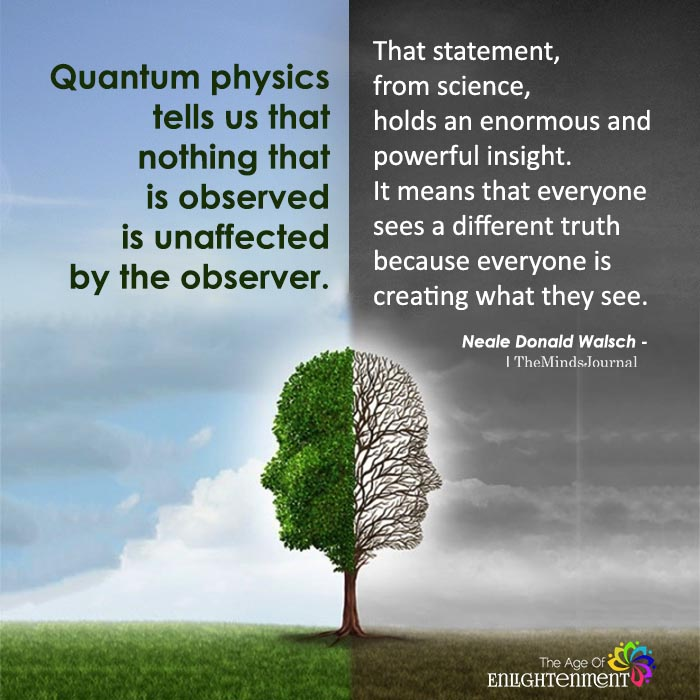 Quantum Physics Tells Us That Nothing That Is Observed Is Unaffected By The Observer