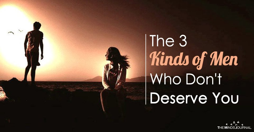 The 3 Kinds Of Men Who Don't Deserve You