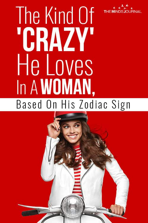 The Kind Of Crazy He Loves In A Woman Based On His Zodiac Sign