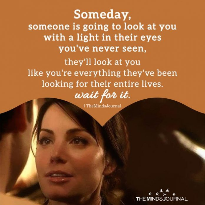 Someday, someone is going to look at you with a light in their eyes