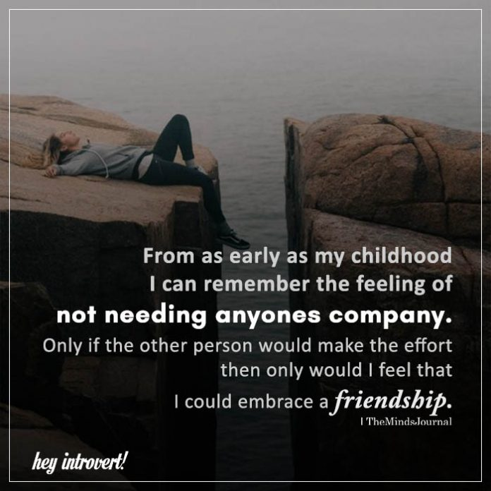 From as early as my childhood I can remember the feeling of not needing anyones company