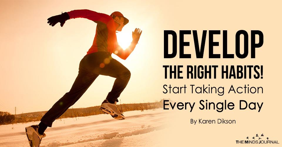 Develop the Right Habits! Start Taking Action Every Single Day
