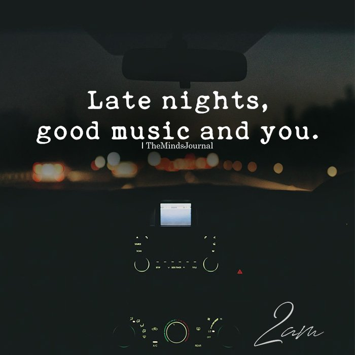 Late Nights, Good Music And You