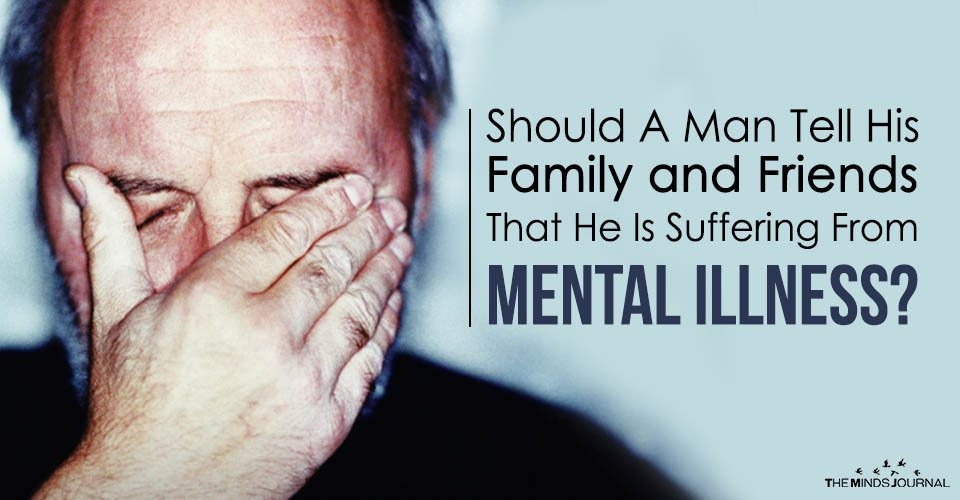Should A Man Tell His Family and Friends That He Is Suffering From Mental Illness