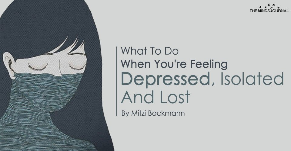 What To Do When You're Feeling Depressed, Isolated And Lost