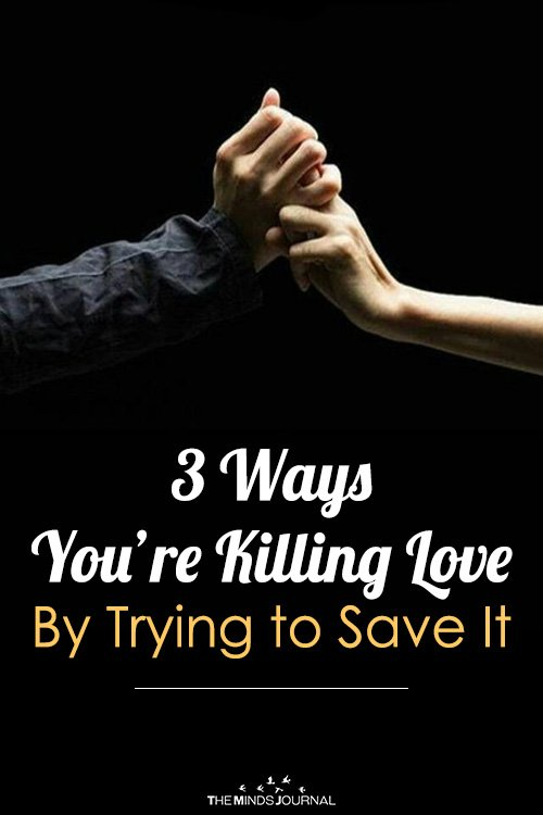 3 Ways You're Killing Love By Trying to Save It