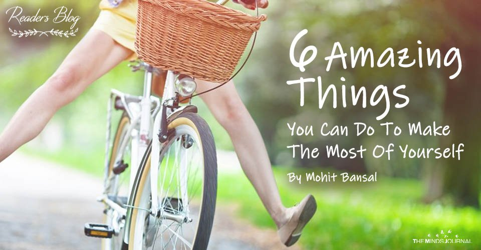 6 Amazing Things You Can Do To Make The Most Of Yourself